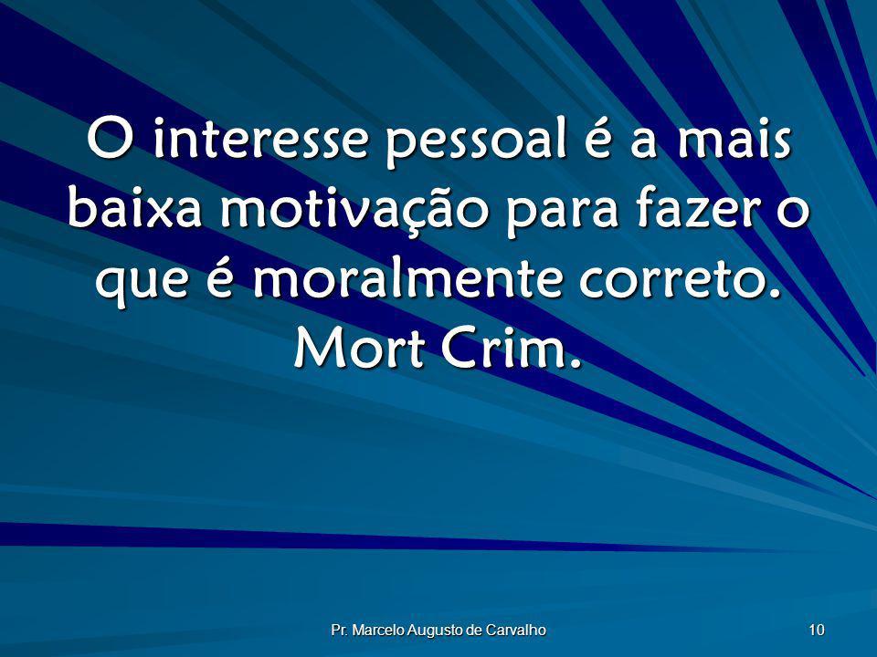 Pr. Marcelo Augusto de Carvalho 10 O interesse pessoal é a mais baixa motivação para fazer o que é moralmente correto. Mort Crim.