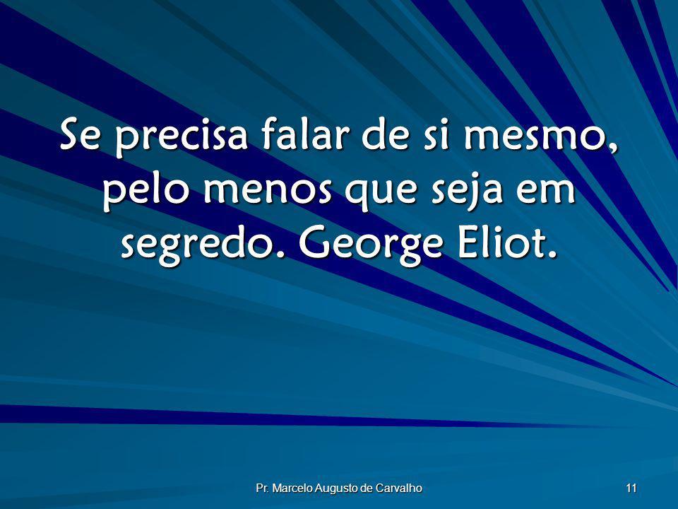 Pr. Marcelo Augusto de Carvalho 11 Se precisa falar de si mesmo, pelo menos que seja em segredo. George Eliot.