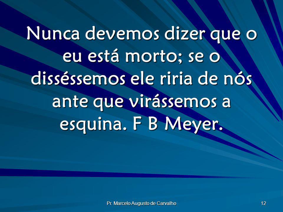 Pr. Marcelo Augusto de Carvalho 12 Nunca devemos dizer que o eu está morto; se o disséssemos ele riria de nós ante que virássemos a esquina. F B Meyer