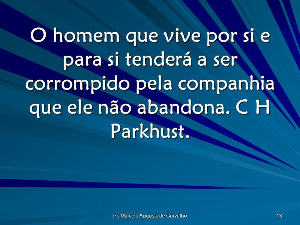 Pr. Marcelo Augusto de Carvalho 13 O homem que vive por si e para si tenderá a ser corrompido pela companhia que ele não abandona. C H Parkhust.