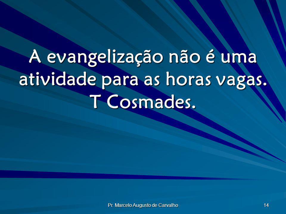 Pr. Marcelo Augusto de Carvalho 14 A evangelização não é uma atividade para as horas vagas. T Cosmades.