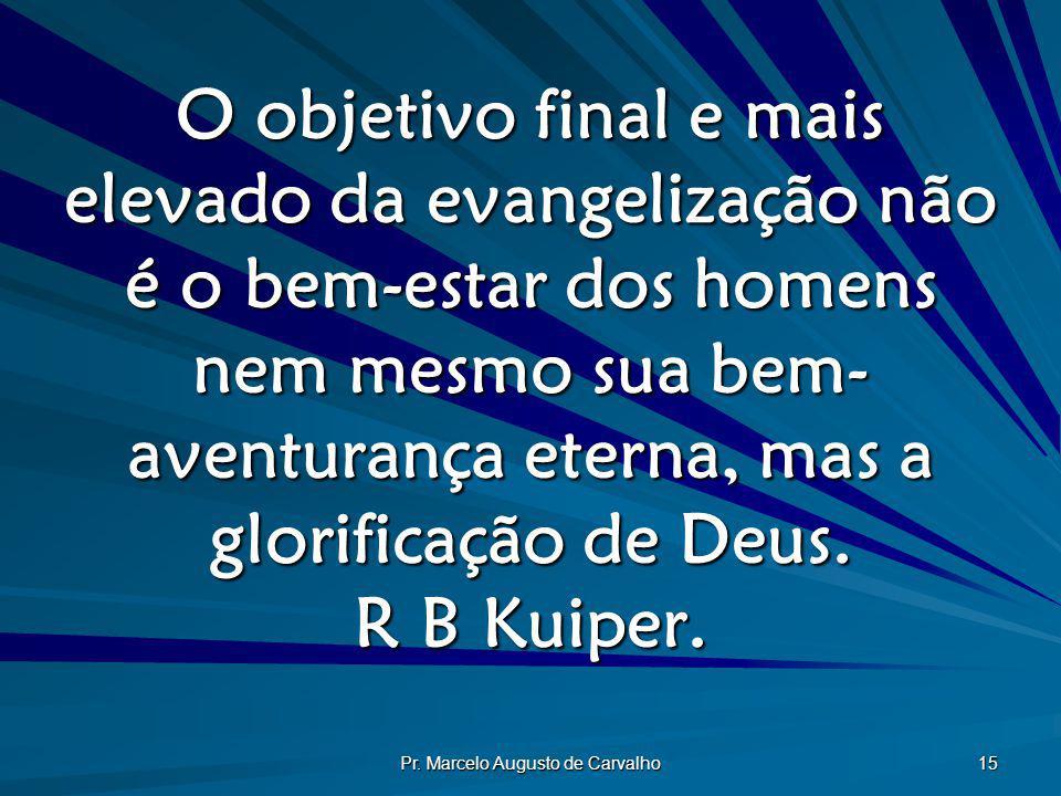 Pr. Marcelo Augusto de Carvalho 15 O objetivo final e mais elevado da evangelização não é o bem-estar dos homens nem mesmo sua bem- aventurança eterna