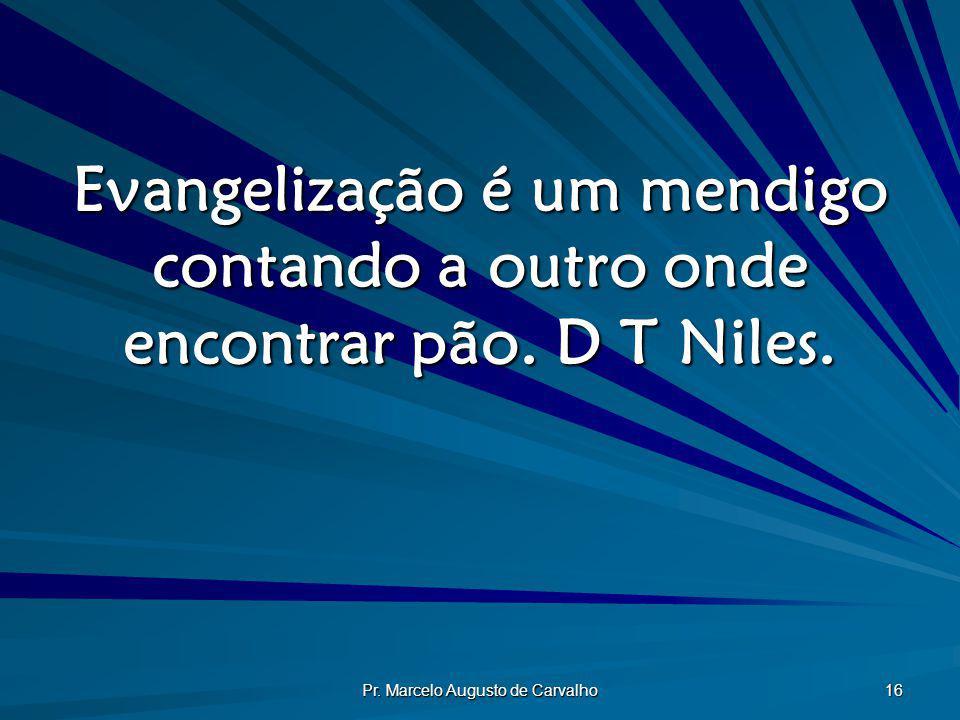 Pr. Marcelo Augusto de Carvalho 16 Evangelização é um mendigo contando a outro onde encontrar pão. D T Niles.