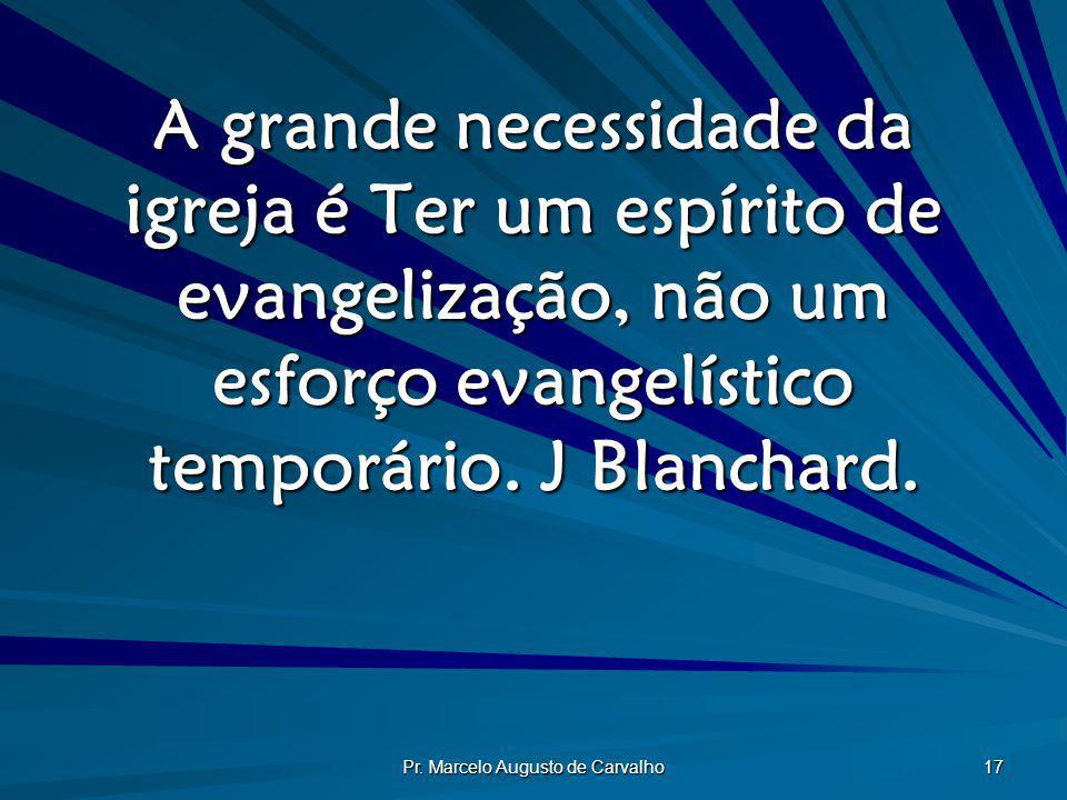 Pr. Marcelo Augusto de Carvalho 17 A grande necessidade da igreja é Ter um espírito de evangelização, não um esforço evangelístico temporário. J Blanc