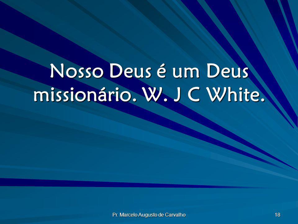 Pr. Marcelo Augusto de Carvalho 18 Nosso Deus é um Deus missionário. W. J C White.