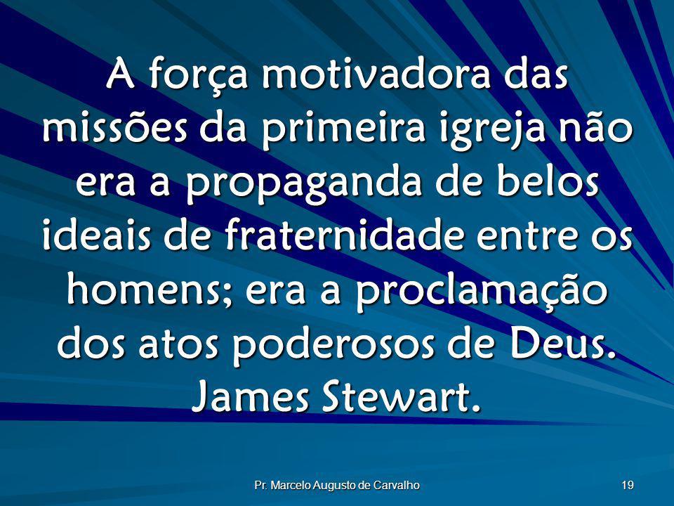 Pr. Marcelo Augusto de Carvalho 19 A força motivadora das missões da primeira igreja não era a propaganda de belos ideais de fraternidade entre os hom