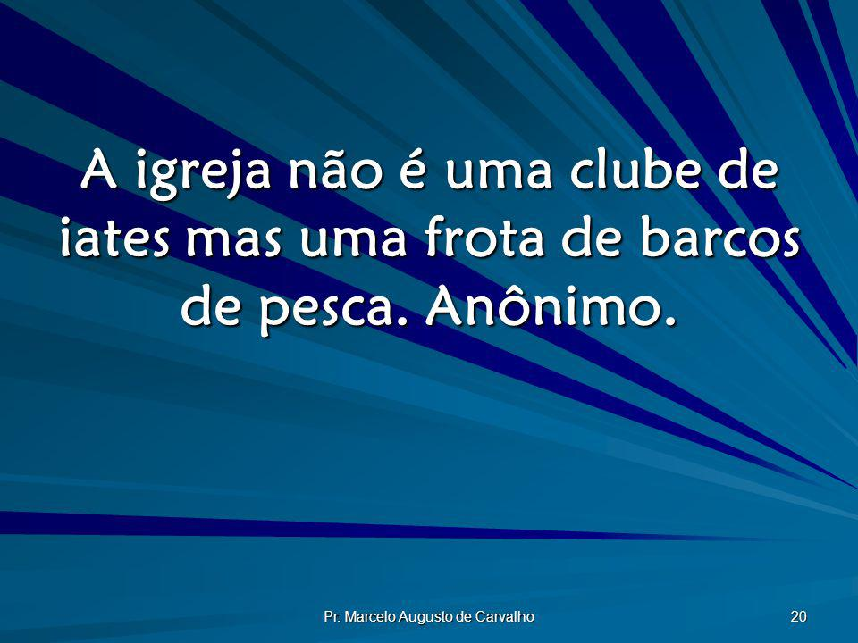 Pr. Marcelo Augusto de Carvalho 20 A igreja não é uma clube de iates mas uma frota de barcos de pesca. Anônimo.
