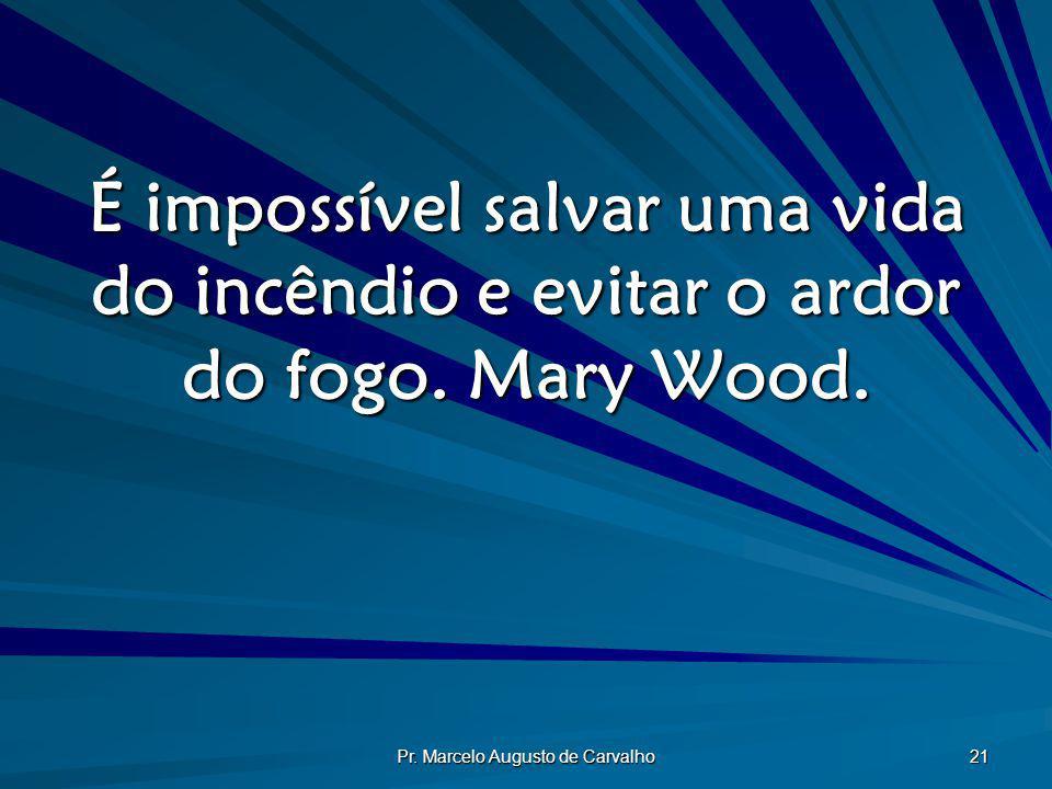 Pr. Marcelo Augusto de Carvalho 21 É impossível salvar uma vida do incêndio e evitar o ardor do fogo. Mary Wood.