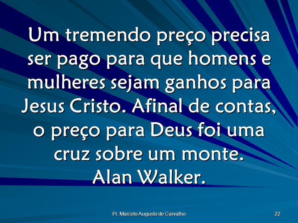 Pr. Marcelo Augusto de Carvalho 22 Um tremendo preço precisa ser pago para que homens e mulheres sejam ganhos para Jesus Cristo. Afinal de contas, o p