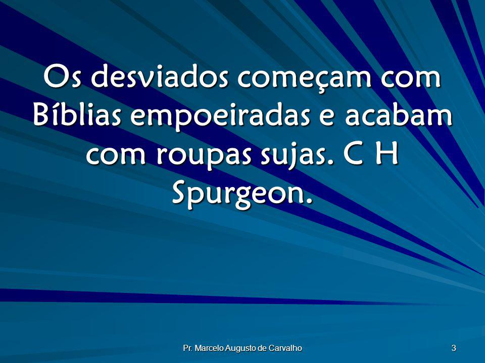 Pr. Marcelo Augusto de Carvalho 3 Os desviados começam com Bíblias empoeiradas e acabam com roupas sujas. C H Spurgeon.