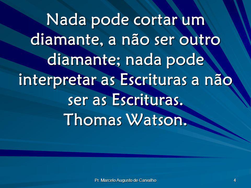 Pr. Marcelo Augusto de Carvalho 4 Nada pode cortar um diamante, a não ser outro diamante; nada pode interpretar as Escrituras a não ser as Escrituras.