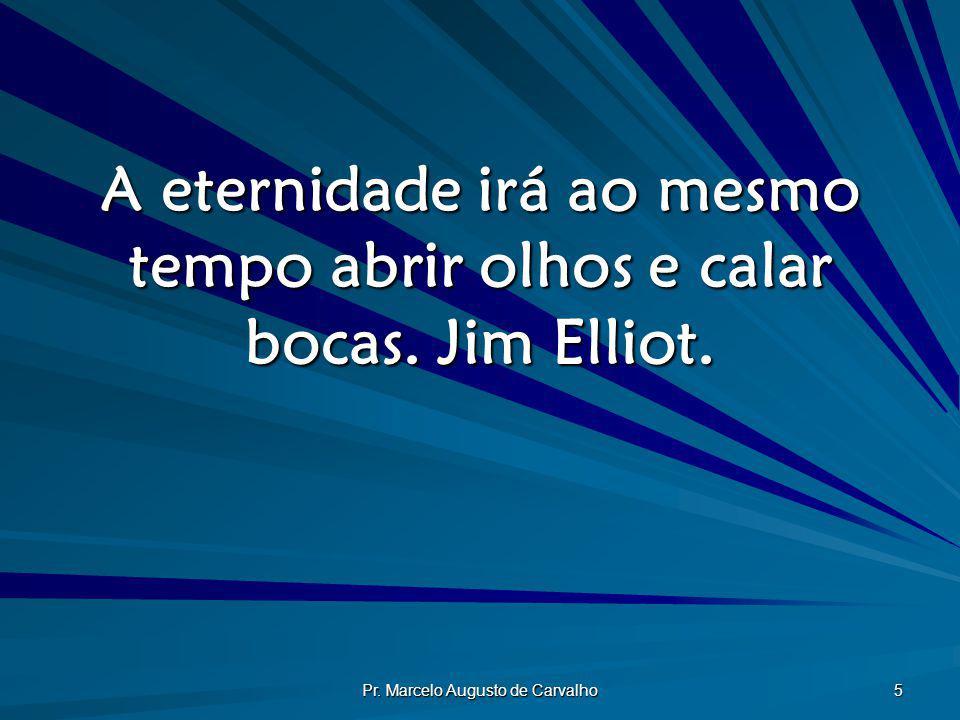 Pr. Marcelo Augusto de Carvalho 5 A eternidade irá ao mesmo tempo abrir olhos e calar bocas. Jim Elliot.