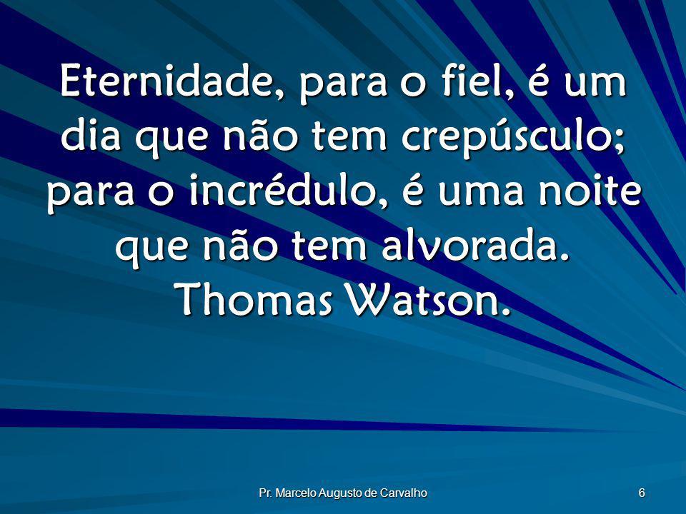 Pr. Marcelo Augusto de Carvalho 6 Eternidade, para o fiel, é um dia que não tem crepúsculo; para o incrédulo, é uma noite que não tem alvorada. Thomas