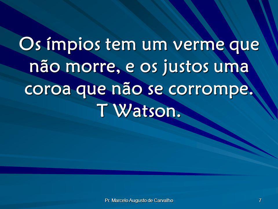 Pr. Marcelo Augusto de Carvalho 7 Os ímpios tem um verme que não morre, e os justos uma coroa que não se corrompe. T Watson.
