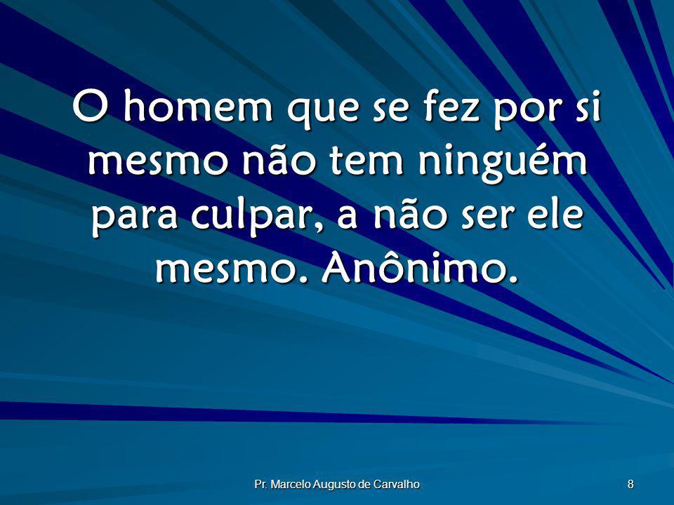 Pr. Marcelo Augusto de Carvalho 8 O homem que se fez por si mesmo não tem ninguém para culpar, a não ser ele mesmo. Anônimo.