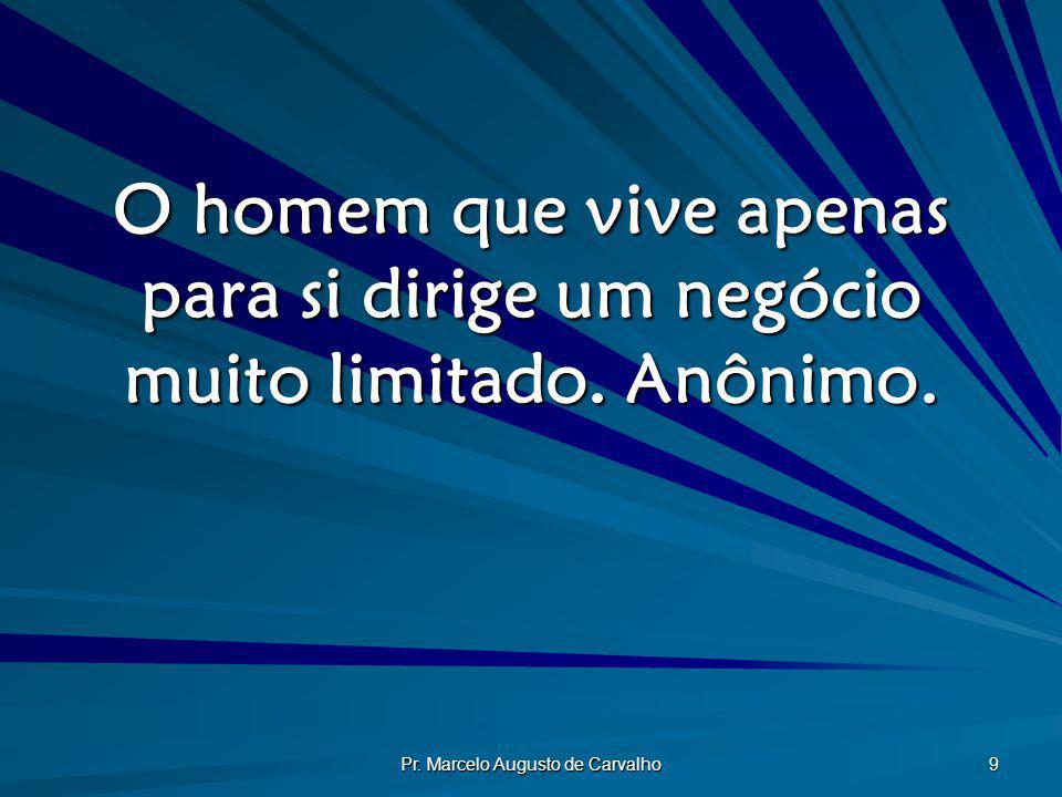 Pr. Marcelo Augusto de Carvalho 9 O homem que vive apenas para si dirige um negócio muito limitado. Anônimo.