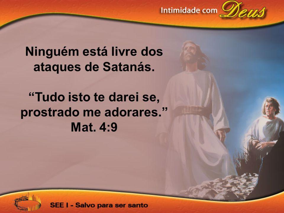 Ninguém está livre dos ataques de Satanás. Tudo isto te darei se, prostrado me adorares. Mat. 4:9