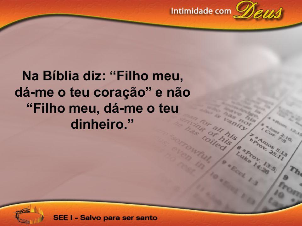 Na Bíblia diz: Filho meu, dá-me o teu coração e não Filho meu, dá-me o teu dinheiro.