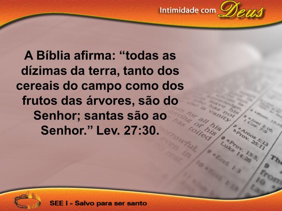 A Bíblia afirma: todas as dízimas da terra, tanto dos cereais do campo como dos frutos das árvores, são do Senhor; santas são ao Senhor.