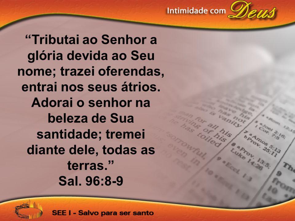 Tributai ao Senhor a glória devida ao Seu nome; trazei oferendas, entrai nos seus átrios.