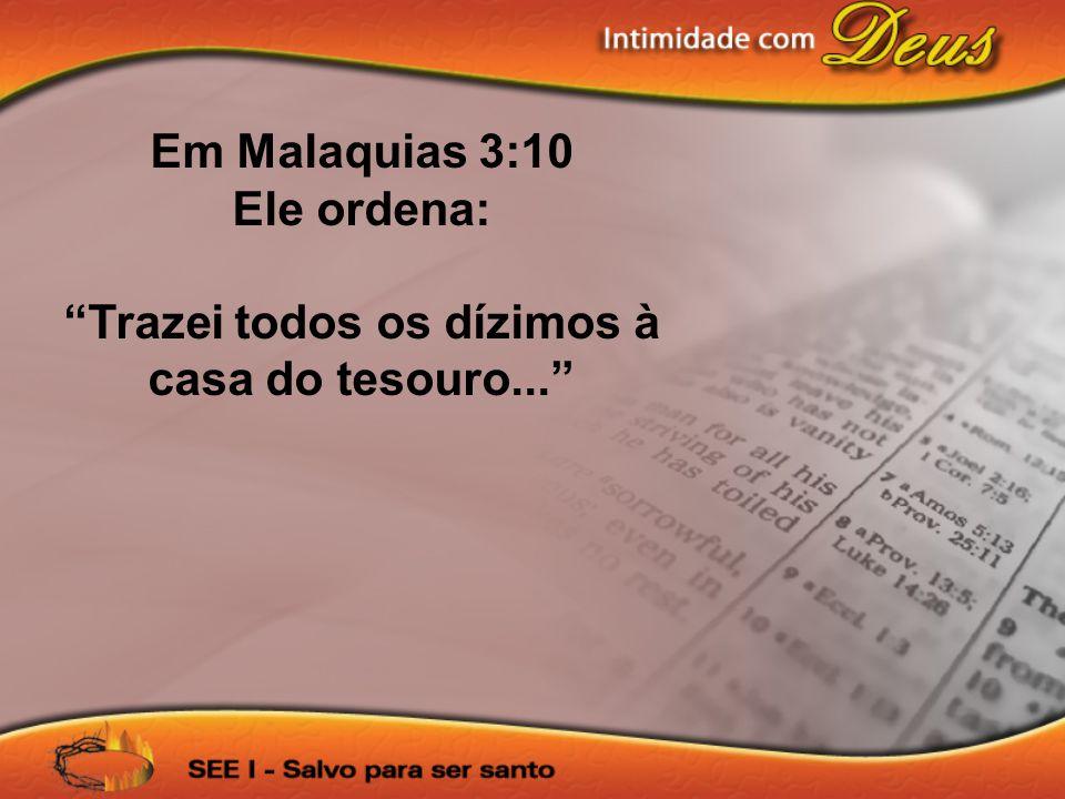 Em Malaquias 3:10 Ele ordena: Trazei todos os dízimos à casa do tesouro...