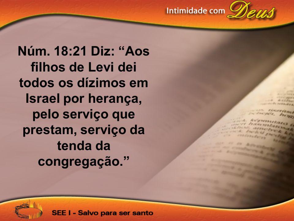 Núm. 18:21 Diz: Aos filhos de Levi dei todos os dízimos em Israel por herança, pelo serviço que prestam, serviço da tenda da congregação.