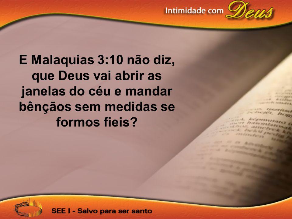 E Malaquias 3:10 não diz, que Deus vai abrir as janelas do céu e mandar bênçãos sem medidas se formos fieis?