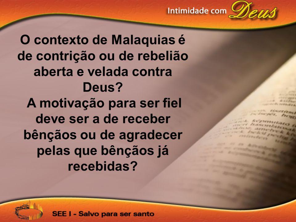 O contexto de Malaquias é de contrição ou de rebelião aberta e velada contra Deus.