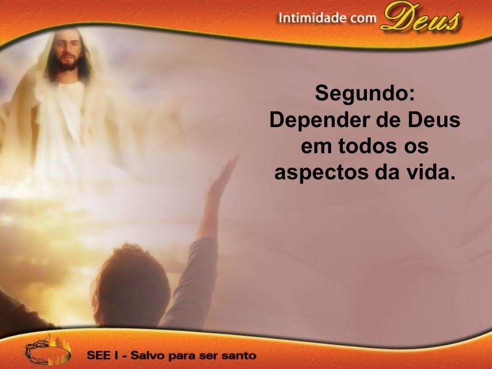 Segundo: Depender de Deus em todos os aspectos da vida.