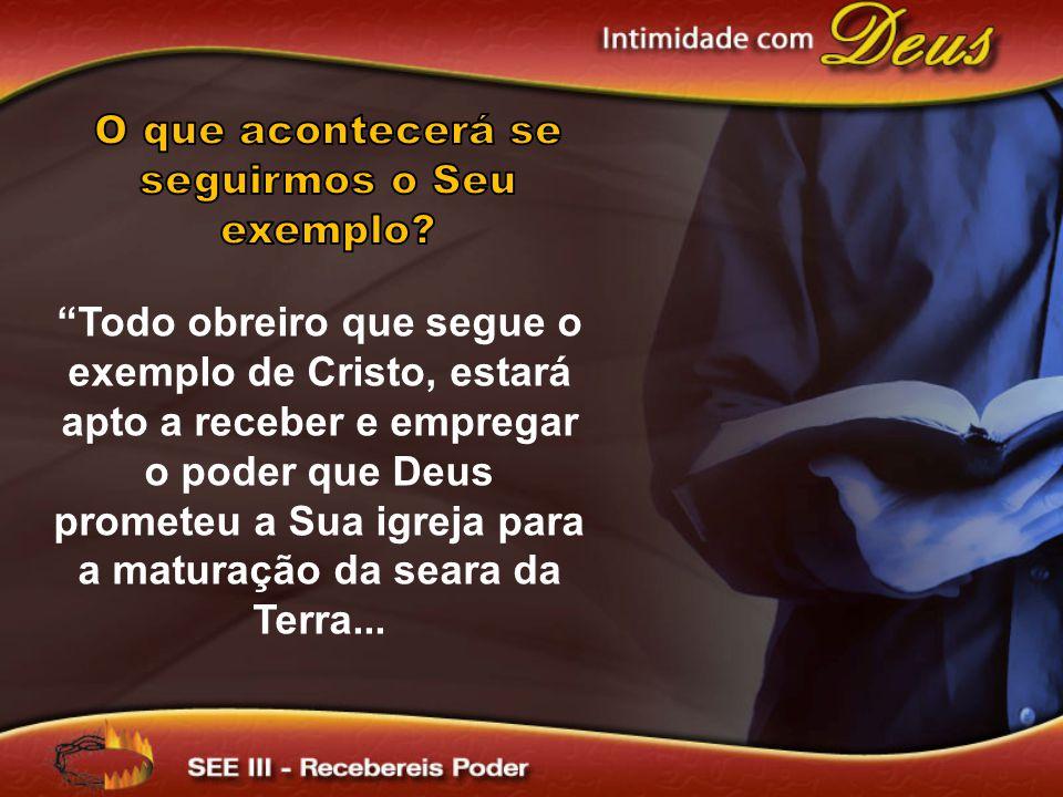 Todo obreiro que segue o exemplo de Cristo, estará apto a receber e empregar o poder que Deus prometeu a Sua igreja para a maturação da seara da Terra