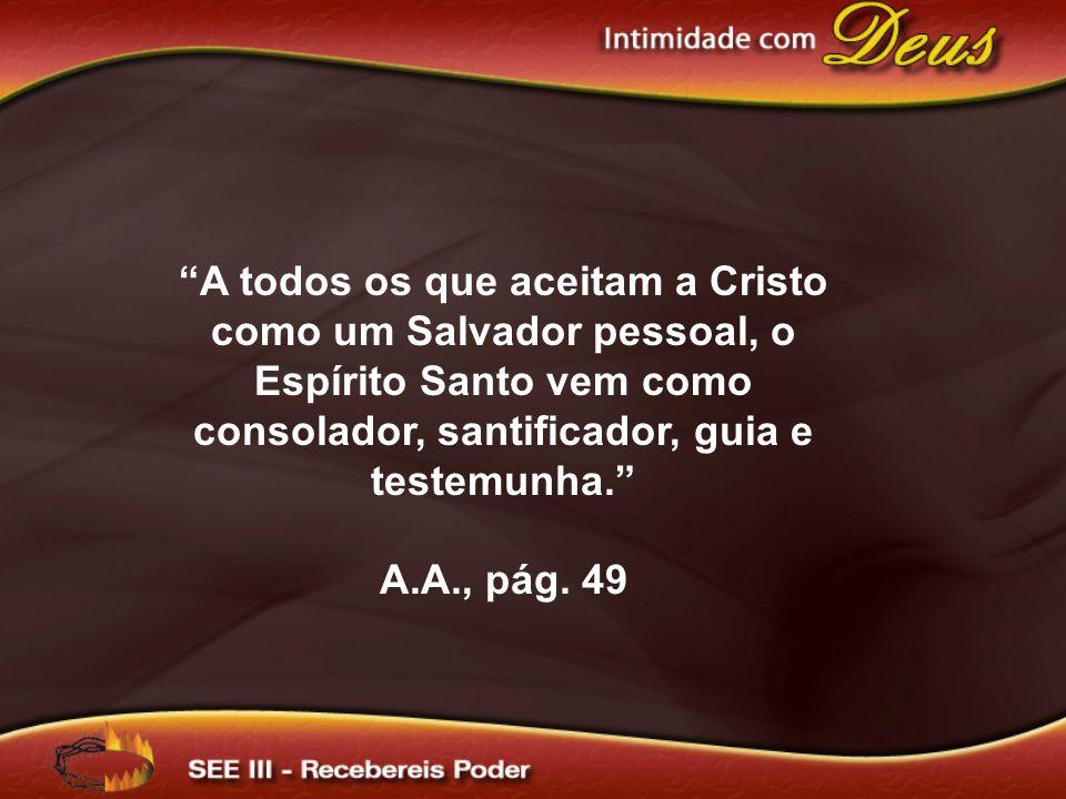 A todos os que aceitam a Cristo como um Salvador pessoal, o Espírito Santo vem como consolador, santificador, guia e testemunha. A.A., pág. 49