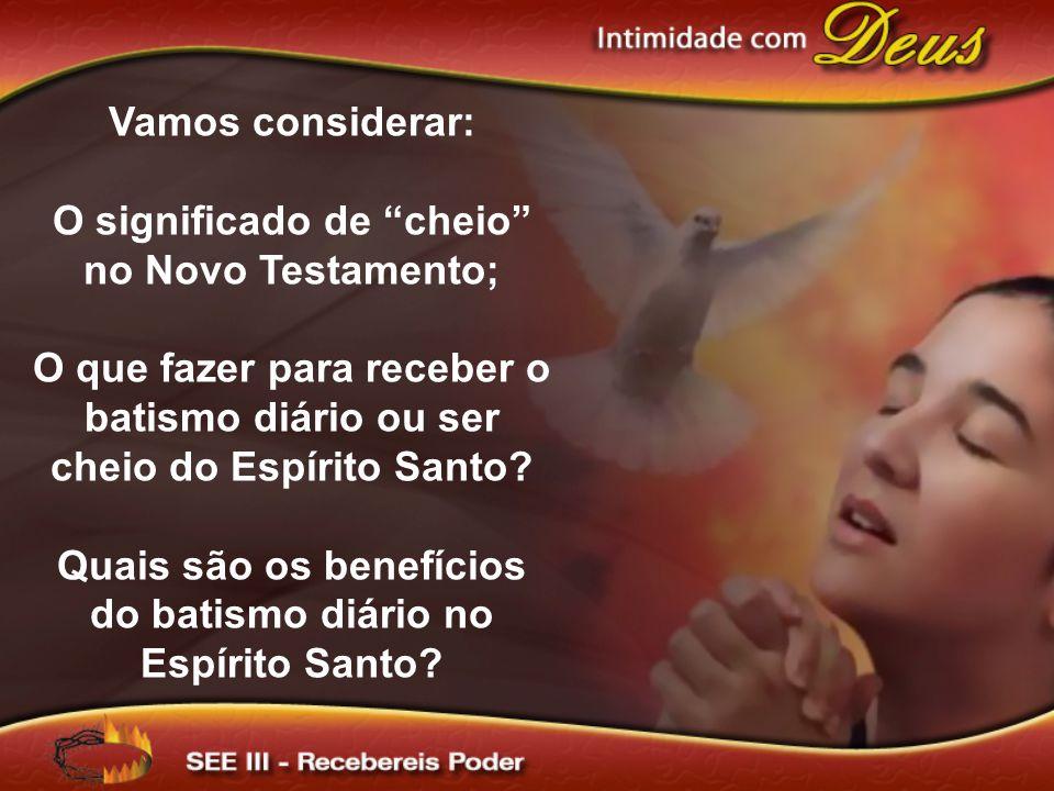 Vamos considerar: O significado de cheio no Novo Testamento; O que fazer para receber o batismo diário ou ser cheio do Espírito Santo? Quais são os be