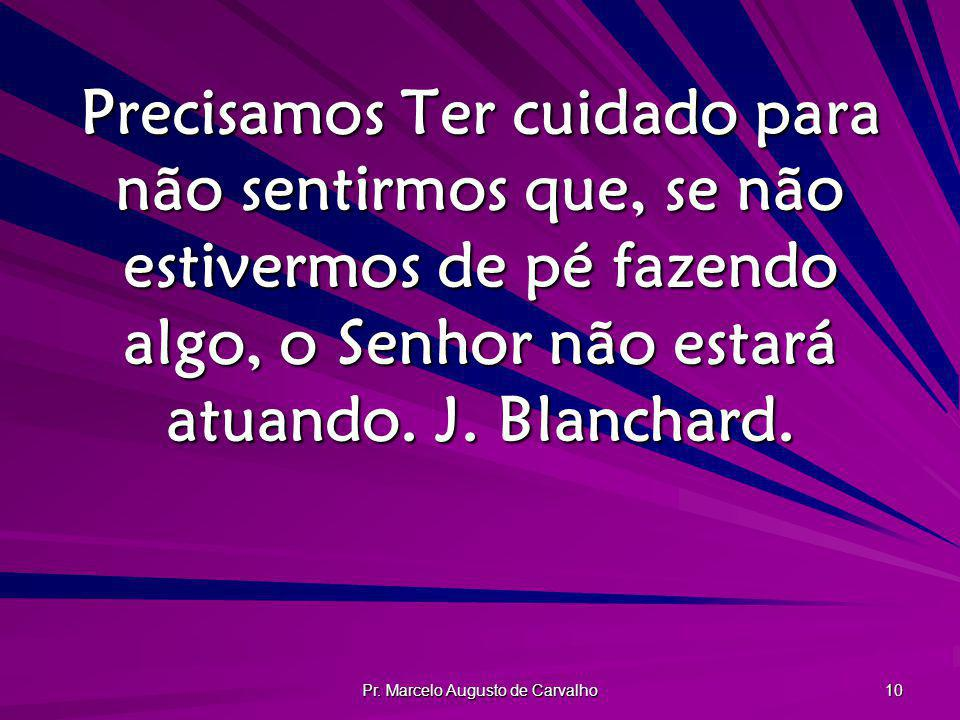 Pr. Marcelo Augusto de Carvalho 10 Precisamos Ter cuidado para não sentirmos que, se não estivermos de pé fazendo algo, o Senhor não estará atuando. J