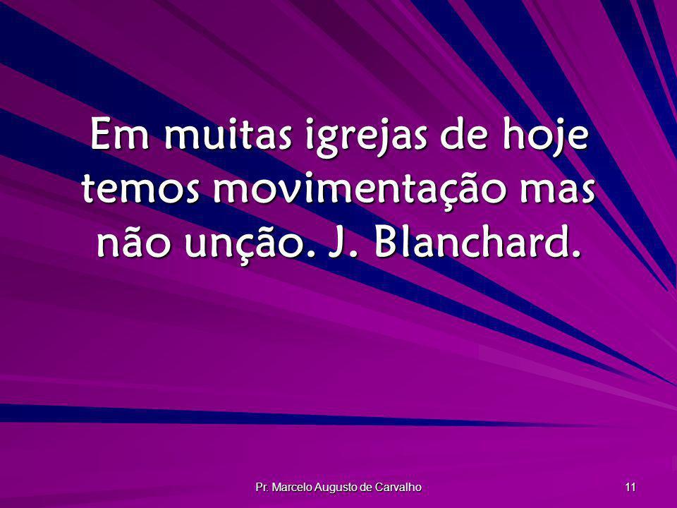 Pr. Marcelo Augusto de Carvalho 11 Em muitas igrejas de hoje temos movimentação mas não unção. J. Blanchard.