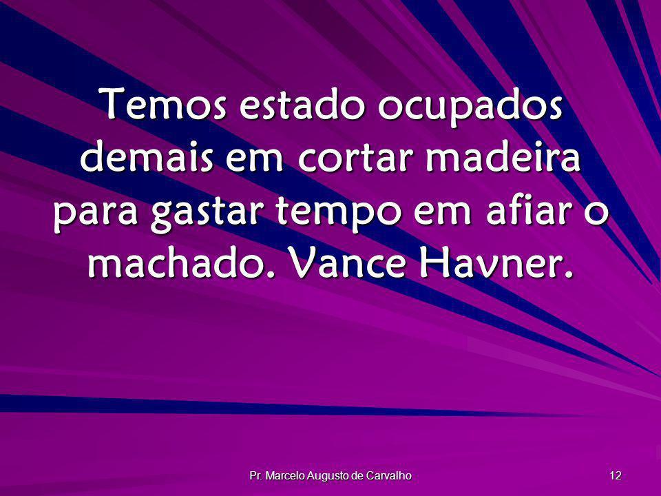 Pr. Marcelo Augusto de Carvalho 12 Temos estado ocupados demais em cortar madeira para gastar tempo em afiar o machado. Vance Havner.