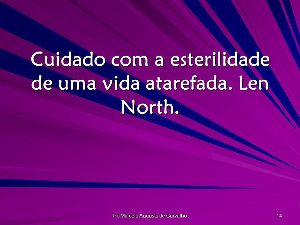 Pr. Marcelo Augusto de Carvalho 14 Cuidado com a esterilidade de uma vida atarefada. Len North.