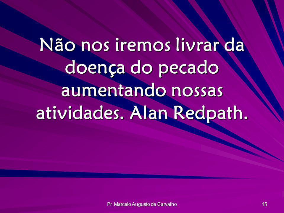 Pr. Marcelo Augusto de Carvalho 15 Não nos iremos livrar da doença do pecado aumentando nossas atividades. Alan Redpath.
