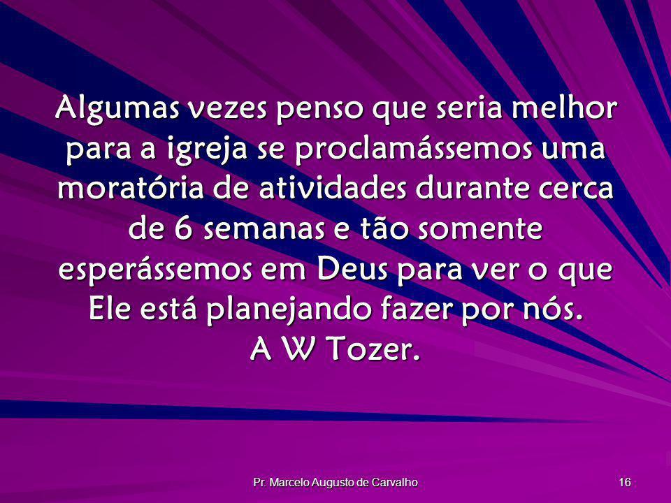Pr. Marcelo Augusto de Carvalho 16 Algumas vezes penso que seria melhor para a igreja se proclamássemos uma moratória de atividades durante cerca de 6