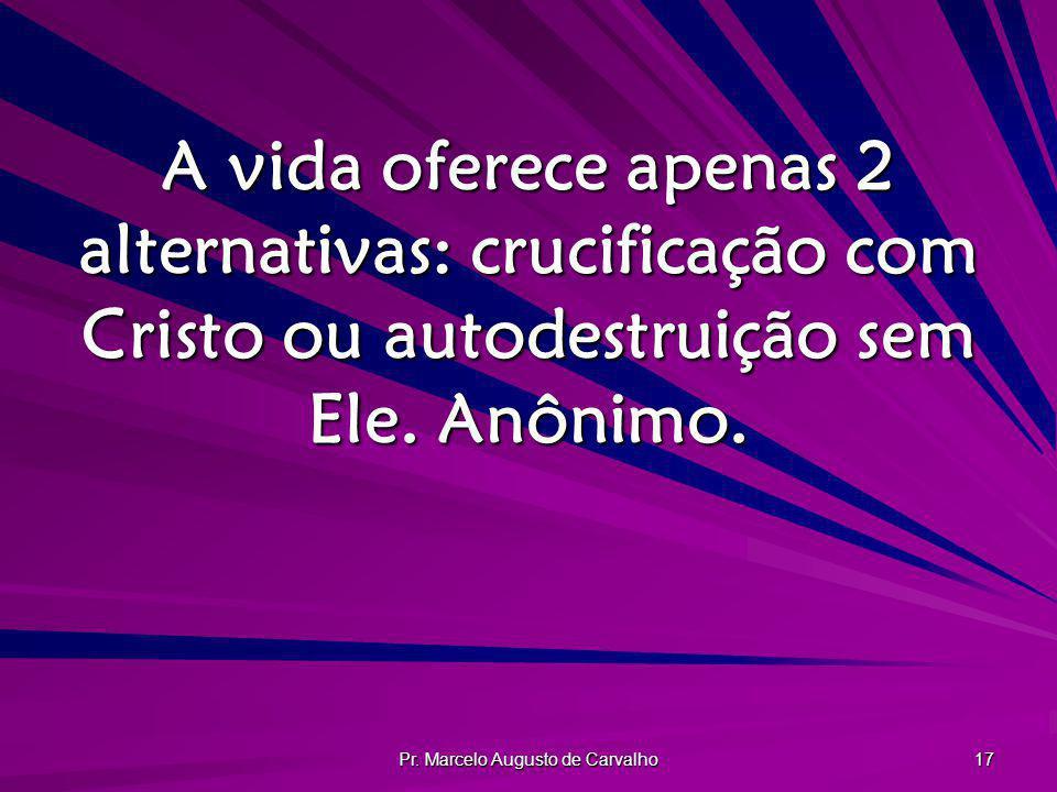 Pr. Marcelo Augusto de Carvalho 17 A vida oferece apenas 2 alternativas: crucificação com Cristo ou autodestruição sem Ele. Anônimo.