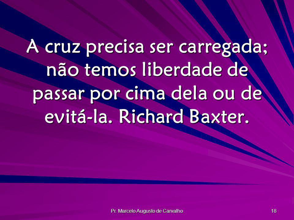 Pr. Marcelo Augusto de Carvalho 18 A cruz precisa ser carregada; não temos liberdade de passar por cima dela ou de evitá-la. Richard Baxter.