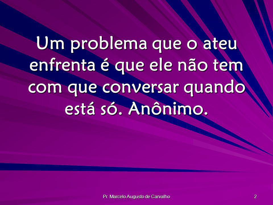 Pr. Marcelo Augusto de Carvalho 2 Um problema que o ateu enfrenta é que ele não tem com que conversar quando está só. Anônimo.