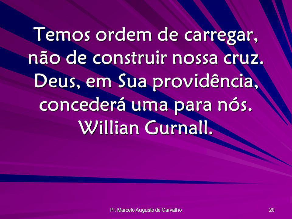 Pr. Marcelo Augusto de Carvalho 20 Temos ordem de carregar, não de construir nossa cruz. Deus, em Sua providência, concederá uma para nós. Willian Gur
