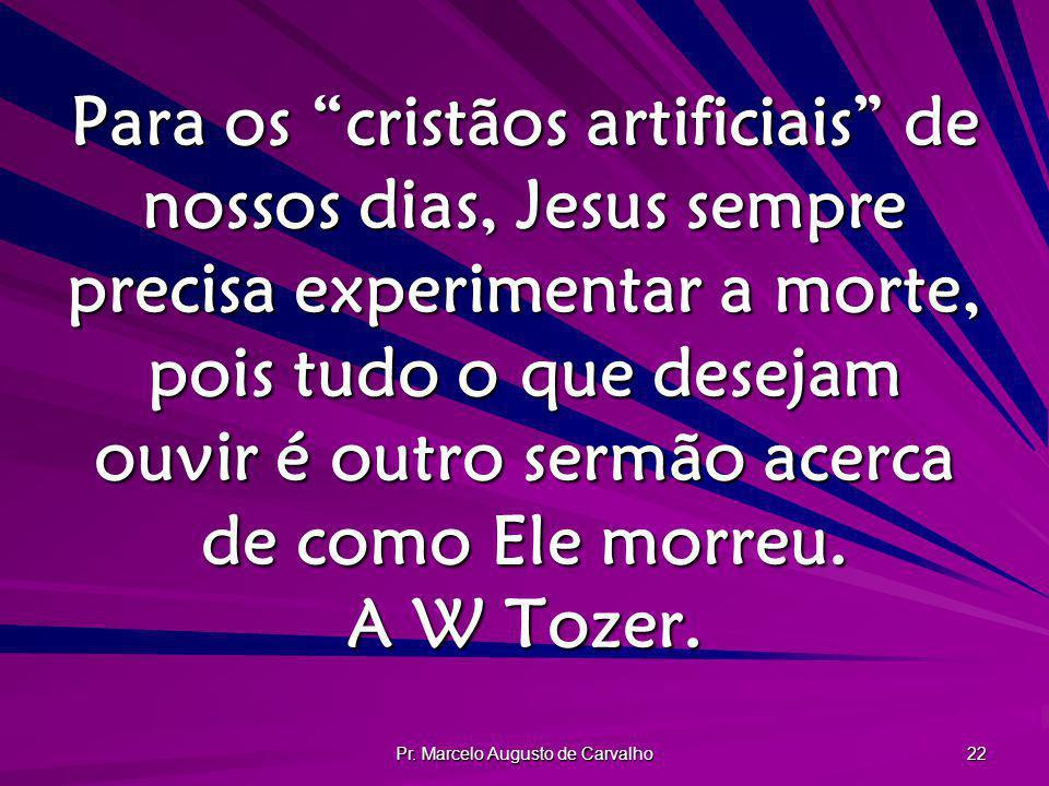 Pr. Marcelo Augusto de Carvalho 22 Para os cristãos artificiais de nossos dias, Jesus sempre precisa experimentar a morte, pois tudo o que desejam ouv