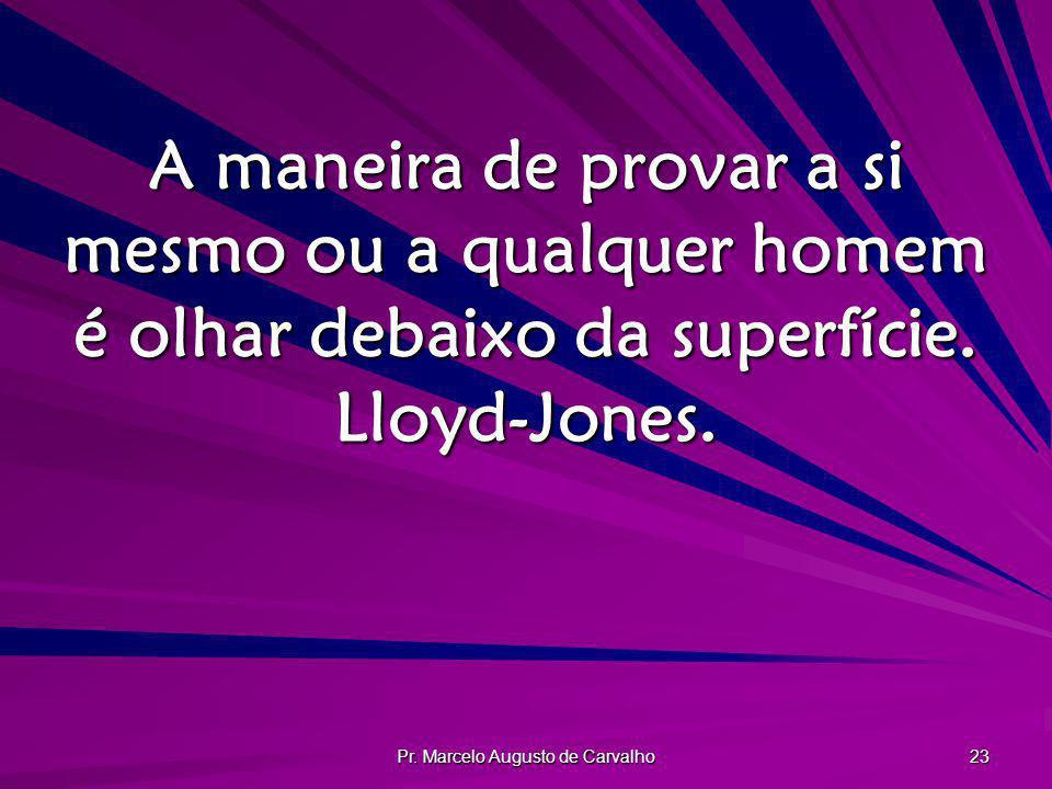 Pr. Marcelo Augusto de Carvalho 23 A maneira de provar a si mesmo ou a qualquer homem é olhar debaixo da superfície. Lloyd-Jones.