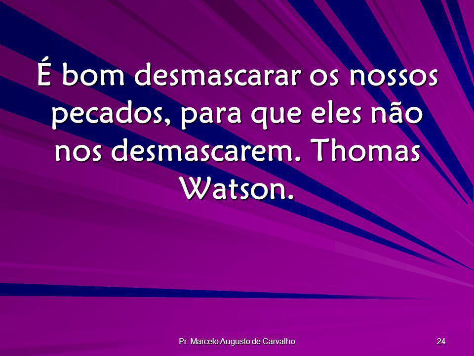 Pr. Marcelo Augusto de Carvalho 24 É bom desmascarar os nossos pecados, para que eles não nos desmascarem. Thomas Watson.