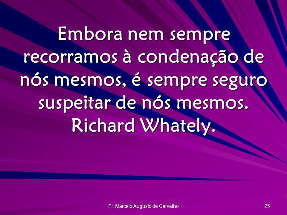Pr. Marcelo Augusto de Carvalho 25 Embora nem sempre recorramos à condenação de nós mesmos, é sempre seguro suspeitar de nós mesmos. Richard Whately.