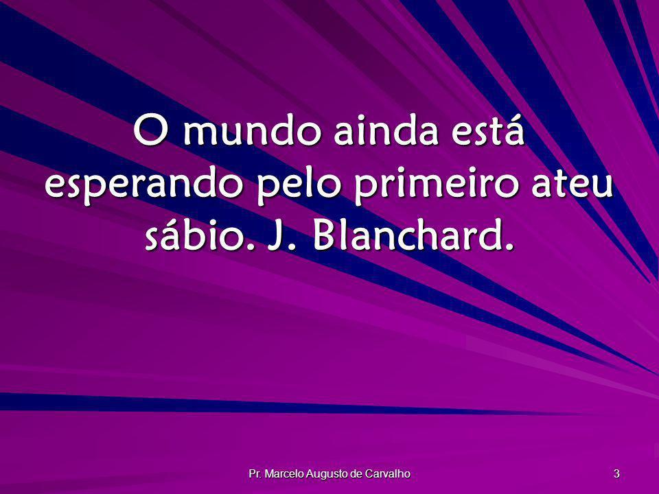 Pr. Marcelo Augusto de Carvalho 3 O mundo ainda está esperando pelo primeiro ateu sábio. J. Blanchard.