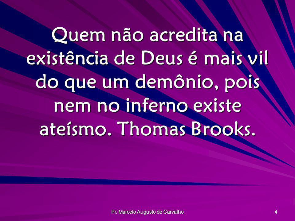 Pr. Marcelo Augusto de Carvalho 4 Quem não acredita na existência de Deus é mais vil do que um demônio, pois nem no inferno existe ateísmo. Thomas Bro