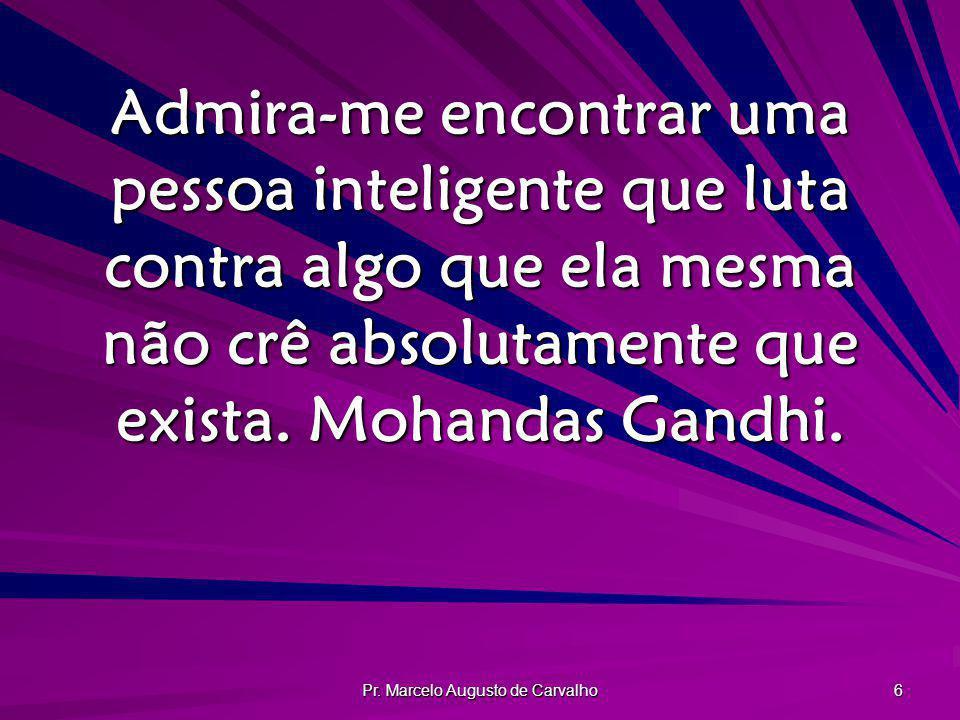 Pr. Marcelo Augusto de Carvalho 6 Admira-me encontrar uma pessoa inteligente que luta contra algo que ela mesma não crê absolutamente que exista. Moha