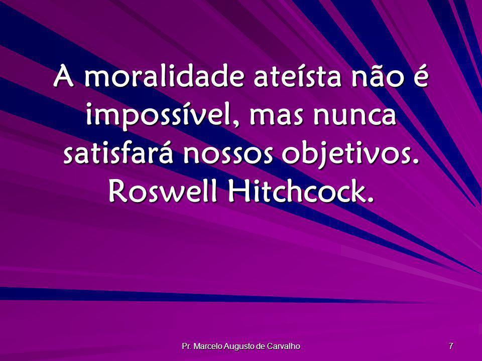 Pr. Marcelo Augusto de Carvalho 7 A moralidade ateísta não é impossível, mas nunca satisfará nossos objetivos. Roswell Hitchcock.